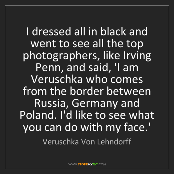 Veruschka Von Lehndorff: I dressed all in black and went to see all the top photographers,...