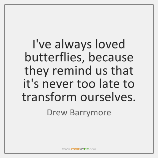I've always loved butterflies, because they remind us that it's never too ...