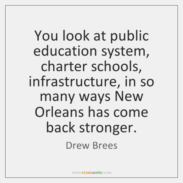 You look at public education system, charter schools, infrastructure, in so many ...
