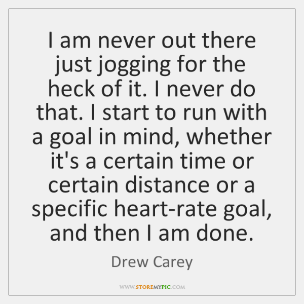 I am never out there just jogging for the heck of it. ...