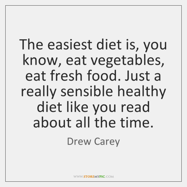 The easiest diet is, you know, eat vegetables, eat fresh food. Just ...