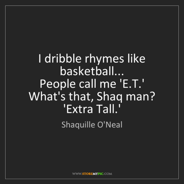 Shaquille O'Neal: I dribble rhymes like basketball...  People call me 'E.T.'...