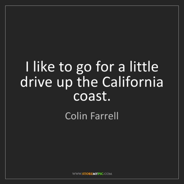 Colin Farrell: I like to go for a little drive up the California coast.