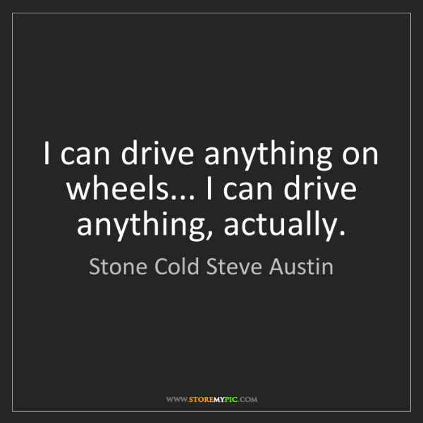 Stone Cold Steve Austin: I can drive anything on wheels... I can drive anything,...