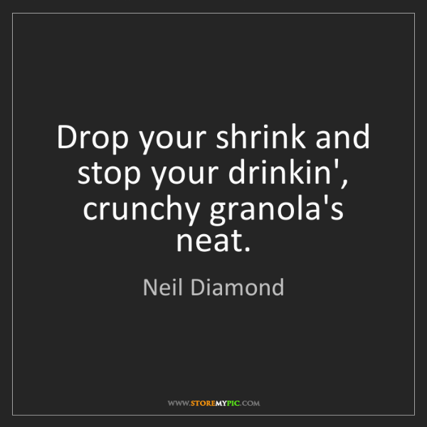 Neil Diamond: Drop your shrink and stop your drinkin', crunchy granola's...