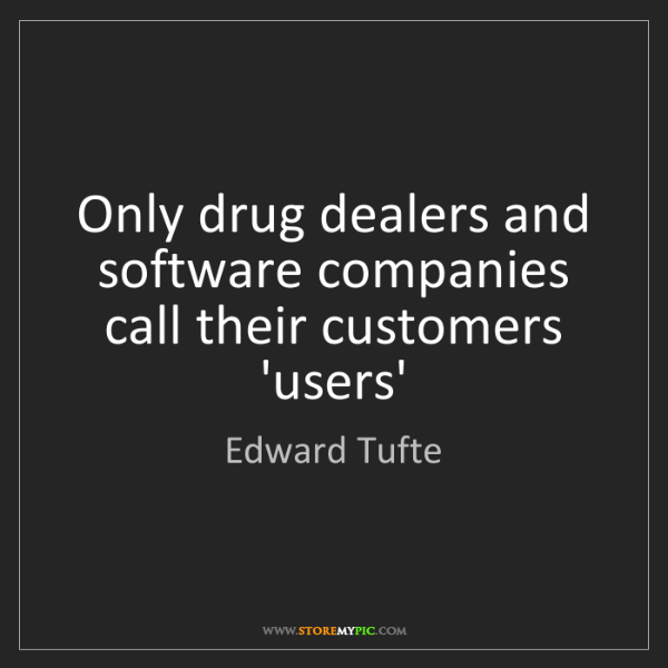 Edward Tufte: Only drug dealers and software companies call their customers...