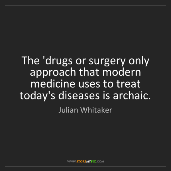 Julian Whitaker: The 'drugs or surgery only approach that modern medicine...