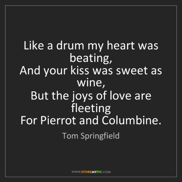Tom Springfield: Like a drum my heart was beating,   And your kiss was...