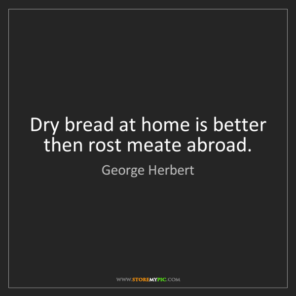 George Herbert: Dry bread at home is better then rost meate abroad.
