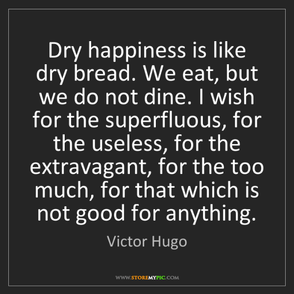 Victor Hugo: Dry happiness is like dry bread. We eat, but we do not...