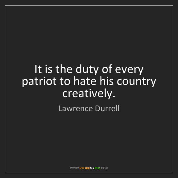 Lawrence Durrell: It is the duty of every patriot to hate his country creatively.