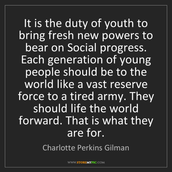 Charlotte Perkins Gilman: It is the duty of youth to bring fresh new powers to...