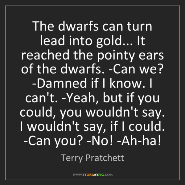 Terry Pratchett: The dwarfs can turn lead into gold... It reached the...