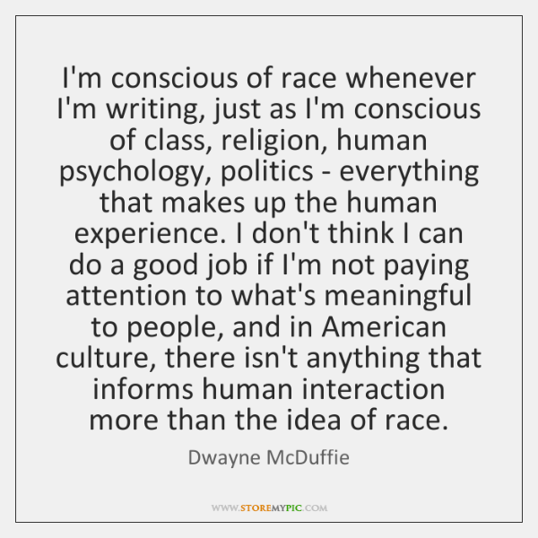 I'm conscious of race whenever I'm writing, just as I'm conscious of ...