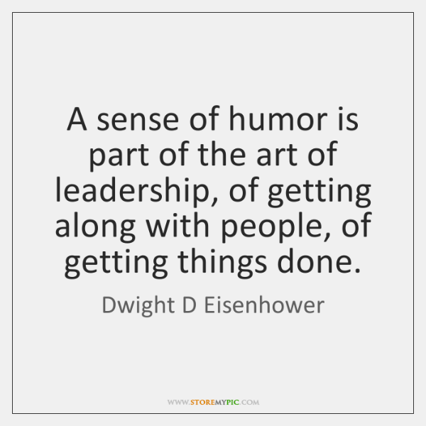 A sense of humor is part of the art of leadership, of ...