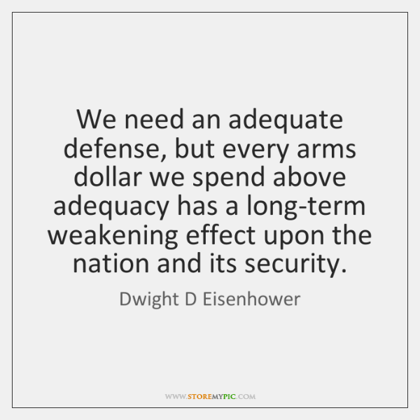 We need an adequate defense, but every arms dollar we spend above ...