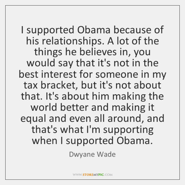 I supported Obama because of his relationships. A lot of the things ...