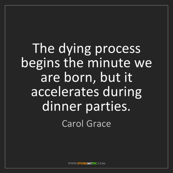 Carol Grace: The dying process begins the minute we are born, but...