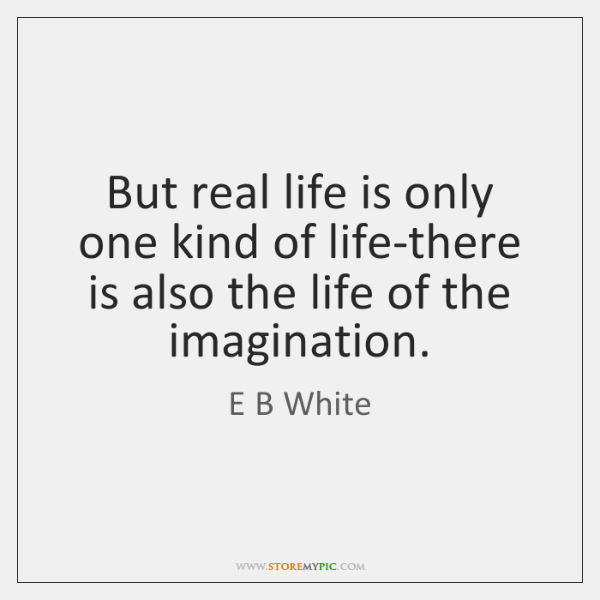 But real life is only one kind of life-there is also the ...