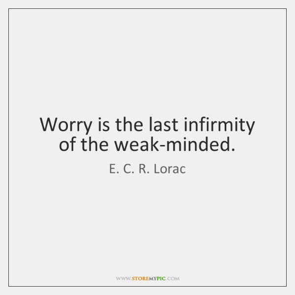 Worry is the last infirmity of the weak-minded.