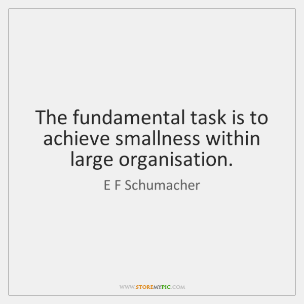 The fundamental task is to achieve smallness within large organisation.