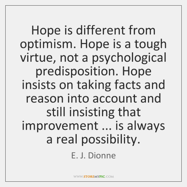 Hope is different from optimism. Hope is a tough virtue, not a ...