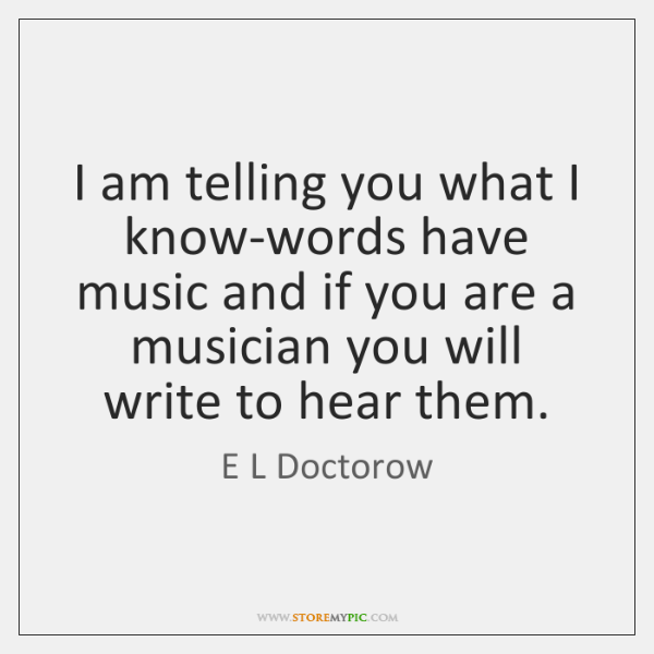 I am telling you what I know-words have music and if you ...