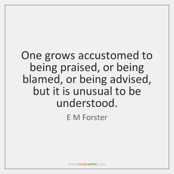 One grows accustomed to being praised, or being blamed, or being advised, ...