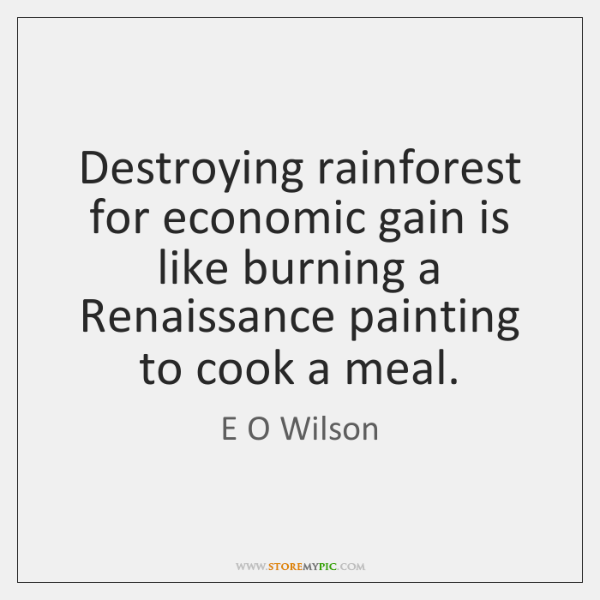 Destroying rainforest for economic gain is like burning a Renaissance painting to ...