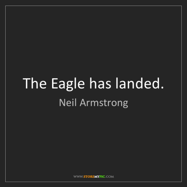 The Eagle Has Landed Quote: Neil Armstrong: The Eagle Has Landed.