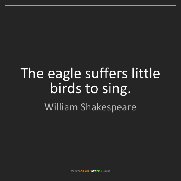 William Shakespeare: The eagle suffers little birds to sing.