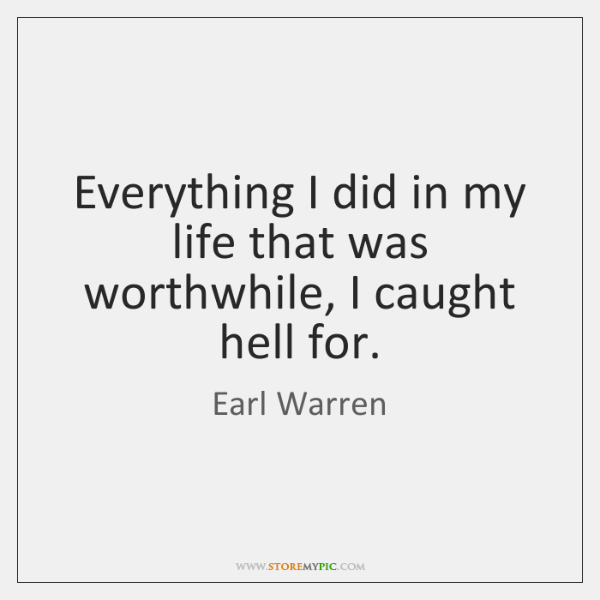 Everything I did in my life that was worthwhile, I caught hell ...