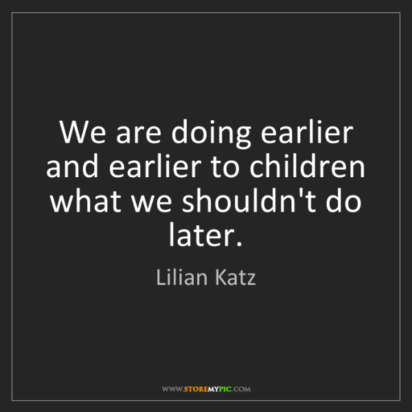 Lilian Katz: We are doing earlier and earlier to children what we...