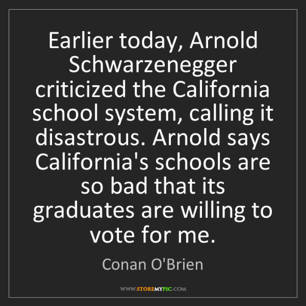 Conan O'Brien: Earlier today, Arnold Schwarzenegger criticized the California...