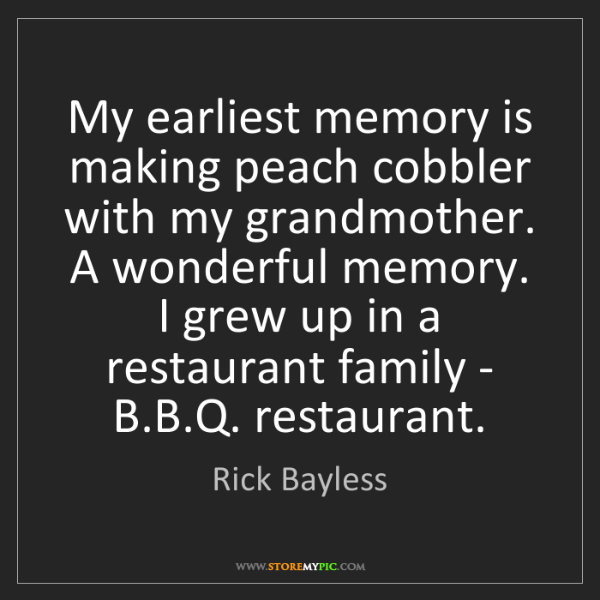 Rick Bayless: My earliest memory is making peach cobbler with my grandmother....