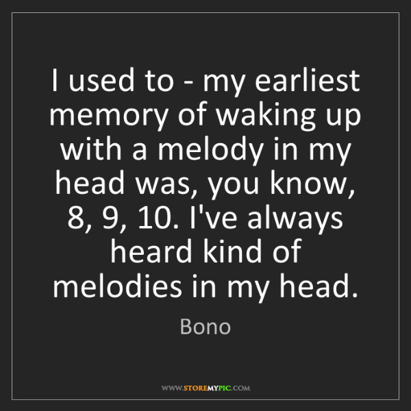 Bono: I used to - my earliest memory of waking up with a melody...