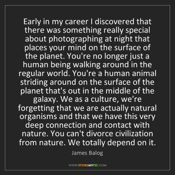 James Balog: Early in my career I discovered that there was something...