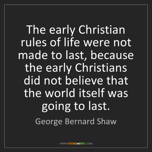 George Bernard Shaw: The early Christian rules of life were not made to last,...