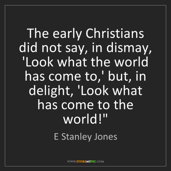 E Stanley Jones: The early Christians did not say, in dismay, 'Look what...