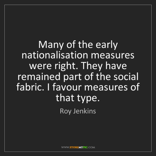 Roy Jenkins: Many of the early nationalisation measures were right....