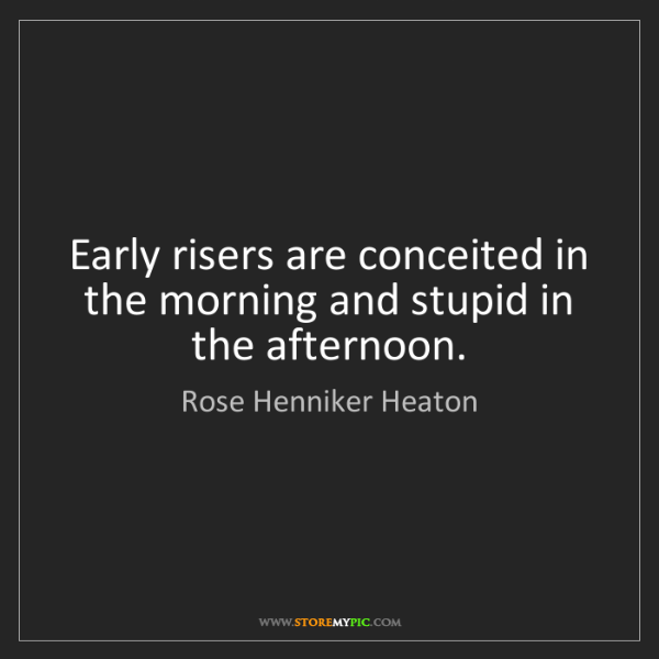 Rose Henniker Heaton: Early risers are conceited in the morning and stupid...