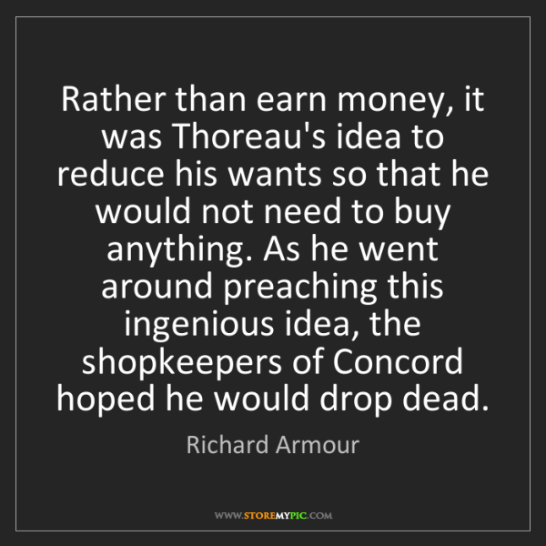 Richard Armour: Rather than earn money, it was Thoreau's idea to reduce...
