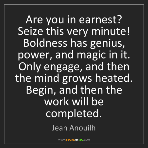Jean Anouilh: Are you in earnest? Seize this very minute! Boldness...