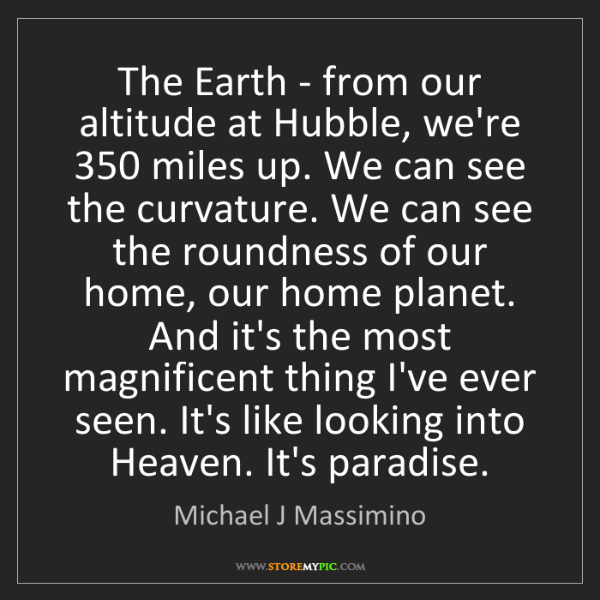 Michael J Massimino: The Earth - from our altitude at Hubble, we're 350 miles...