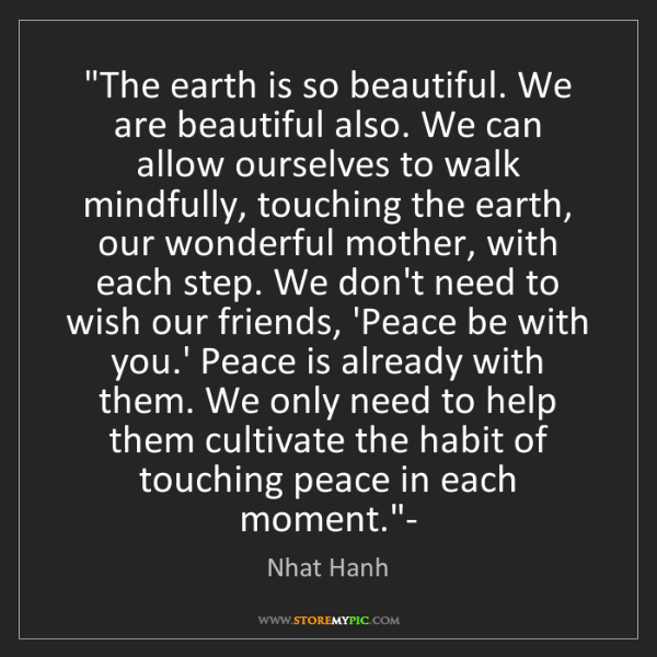 "Nhat Hanh: ""The earth is so beautiful. We are beautiful also. We..."