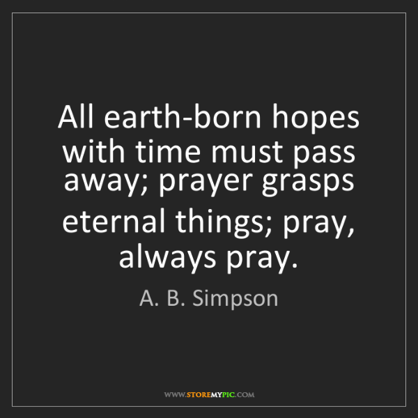A. B. Simpson: All earth-born hopes with time must pass away; prayer...