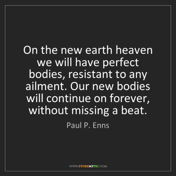 Paul P. Enns: On the new earth heaven we will have perfect bodies,...