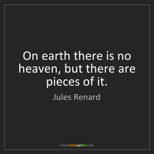 Jules Renard: On earth there is no heaven, but there are pieces of...