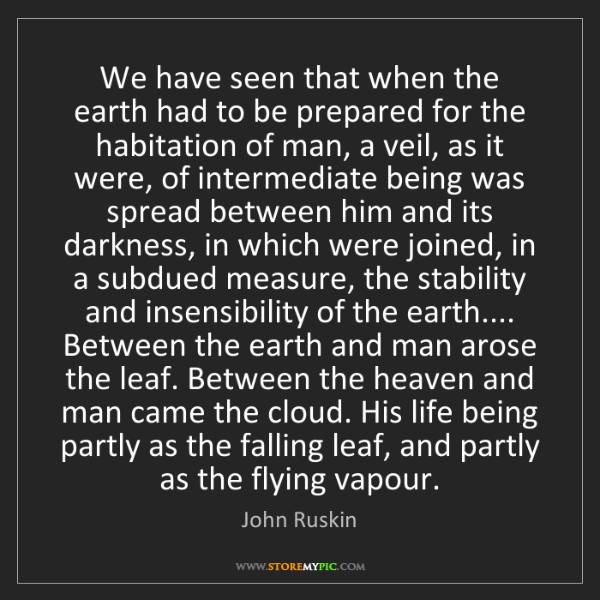John Ruskin: We have seen that when the earth had to be prepared for...