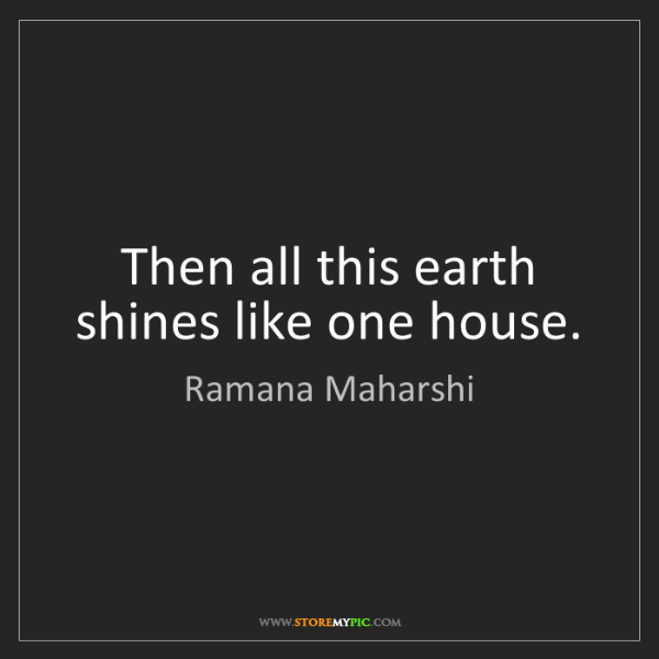 Ramana Maharshi: Then all this earth shines like one house.